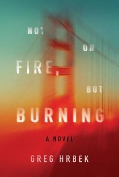 Not on fire, but burning : a novel / Greg Hrbek.