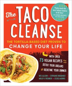 The taco cleanse : the tortilla-based diet proven to change your life / Wes Allison, Stephanie Bogdanich, Molly R. Frisinger, Jessica Morris.