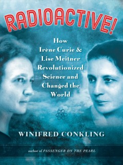 Radioactive: How Irene Curie & Lisa Meitner Revolutionized Science and Changed the World by Winifred Conkling