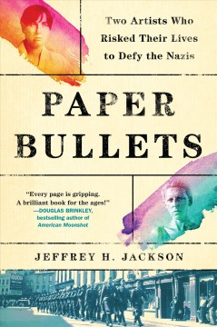 Paper bullets : two artists who risked their lives to defy the Nazis / Jeffrey H. Jackson.