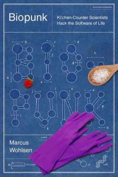 Biopunk: Kitchen-Counter Scientists Hack the Software of Life by Marcus Wohlsen