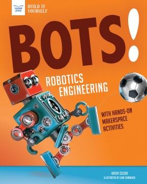 Bots! : Robotics Engineering With Hands-On Makerspace Activities