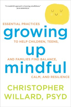 Growing Up Mindful : Essential Practices to Help Children, Teens, and Families Find Balance, Calm, a, book cover