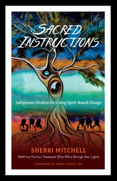 Sacred instructions : indigenous wisdom for living spirit-based change / Sherri Mitchell ; foreword by Larry Dossey, MD.