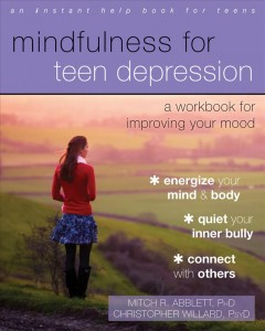 Mindfulness for teen depression : a workbook for improving your mood by Mitch R. Abblett, Christopher Willard