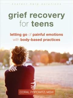 Grief recovery for teens : letting go of painful emotions with body-based practices by Coral Popowitz, MSW