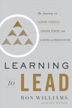 Learning to lead : the journey to leading yourself, leading others, and leading an organization / Ron Williams with Kari Weber.