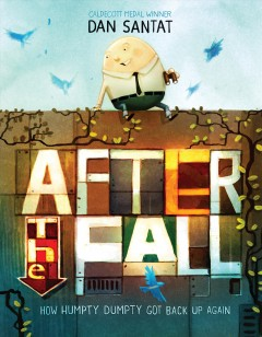 After the fall : how Humpty Dumpty got back up again / a story by Dan Santat.