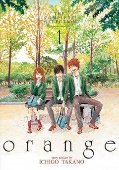 Orange : the complete collection. 1 / story and art by Ichigo Takano; translation, Amber Tamosaitis; adaptation, Shannon Fay; lettering and layout, Lys Blakeslee.