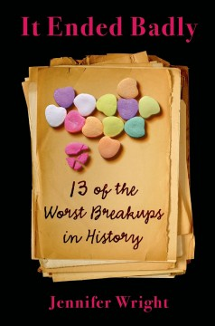 It ended badly : thirteen of the worst breakups in history / Jennifer Wright.