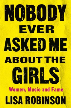 Nobody ever asked me about the girls : women, music, and fame / Lisa Robinson.