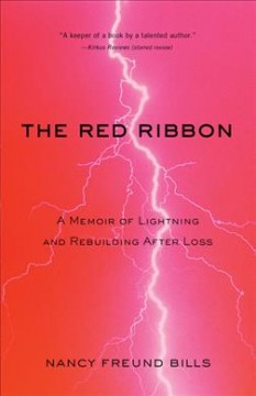 The red ribbon : a memoir of lightning and rebuilding after loss / by Nancy Freund Bills.