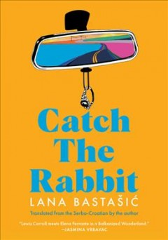 Catch the rabbit by Lana Bastašić ; translated from the Serbo-Croatian by the author.