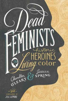 Dead Feminists: Historic Heroines in Living Color by Chandler O'Leary and Jessica Spring