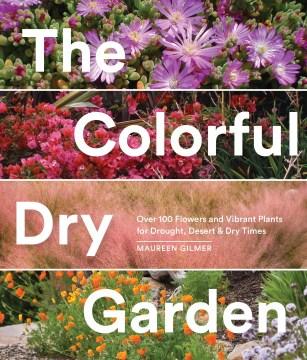 El colorido jardín seco con más de 100 flores y plantas vibrantes para la sequía, el desierto y los tiempos secos, portada del libro