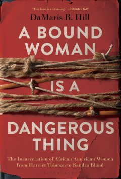 A Bound Woman is a Dangerous Thing: The Incarceration of African American Women from Harriet Tubman to Sandra Bland, by DaMaris B. Hill