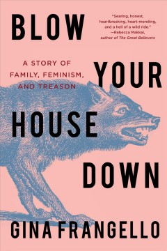 Blow your house down : a story of family, feminism, and treason / Gina Frangello.