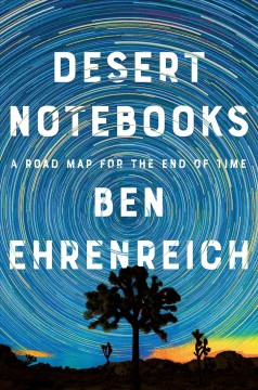 Desert notebooks : a road map for the end of time / Ben Ehrenreich.