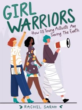 Girl warriors : how 25 young activists are saving the earth / Rachel Sarah