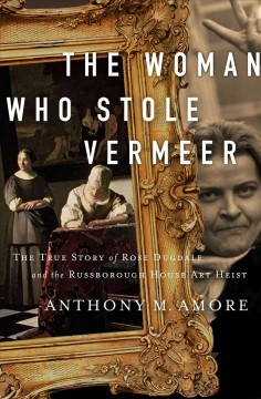 Woman Who Stole Vermeer: the True Story of Rose Dugdale and the Russborough House Art Heist By Anthony M. Amore