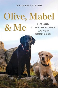 Olive, Mabel & me : life and adventures with two very good dogs / Andrew Cotter.