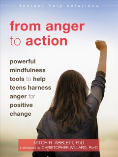 From anger to action : powerful mindfulness tools to help teens harness anger for positive change by Mitch R. Abblett, PhD