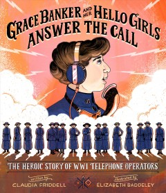 Grace Banker and her Hello Girls answer the call by written by Claudia Friddell ; illustrated by Elizabeth Baddeley.