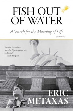 Fish out of water : a search for the meaning of life : a memoir / Eric Metaxas.