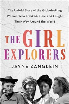 The Girl Explorers: The Untold Story of the Globetrotting Women Who Trekked, Flew, and Fought Their Way Around the World, by Jayne Zanglein