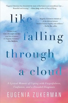 Like falling through a cloud: a lyrical memoir of coping with forgetfulness, confusion, and a dreaded diagnosis / Eugenia Zukerman