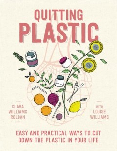Quitting plastic : easy and practical ways to cut down the plastic in your life / Clara Williams Roldan ; with Louise Williams ; illustrations by Elowyn Williams Roldan.
