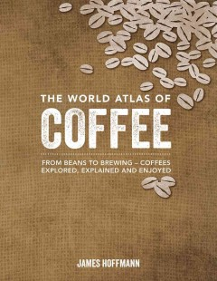The World Atlas of Coffee From Beans to Brewing--coffees Explored, Explained, and Enjoyed, book cover