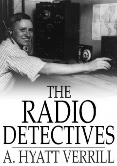 Book cover with image of a young man wearing headphones turning knobs on a radio broadcast system. Text reads The Radio Detectives by A. Hyatt Verrill