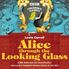 Alice through the looking glass by Lewis Carroll ; dramatised by Hattie Naylor ; a BBC radio full cast dramatisation starring Ken Campbell, Windsor Davies & John Bird.