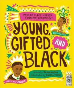 Young, gifted and black : meet 52 black heroes from past and present / words by Jamia Wilson ; illustrated by Andrea Pippins.