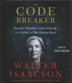 The code breaker : Jennifer Doudna, gene editing, and the future of the human race / Walter Isaacson.