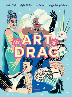 The art of drag / written by Jake Hall ; artwork by Sofie Birkin, Helen Li, Jasjyot Singh Hans & more.
