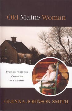Old maine woman : stories from the coast to the county / by Glenna Johnson Smith.