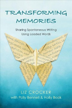 Transforming memories : sharing spontaneous writing using loaded words / Liz Crocker with Polly Bennell & Holly Book.