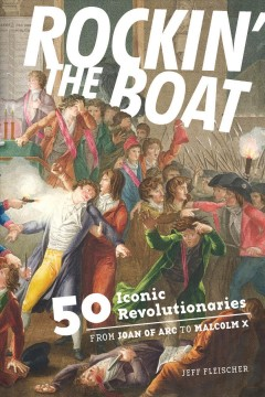 Rockin' the Boat 50 Iconic Rebels and Revolutionaries: From Joan of Arc to Malcolm X, book cover