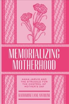 Memorializing Motherhood Anna Jarvis and the Struggle for Control of Mother's Day, book cover