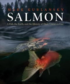 Salmon : a fish, the earth, and the history of their common fate / Mark Kurlansky.