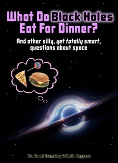 What do black holes eat for dinner? : and other silly, yet totally smart, questions about space / Grant Tremblay, Dr., Katie Coppens.
