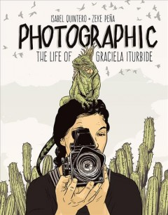 Photographic: The Life of Graciela Iturbide by Isabel Quintero and Zeke Pena