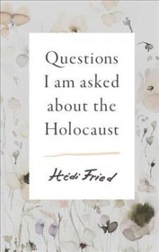 Questions I Am Asked About the Holocaust by Hedi Fried