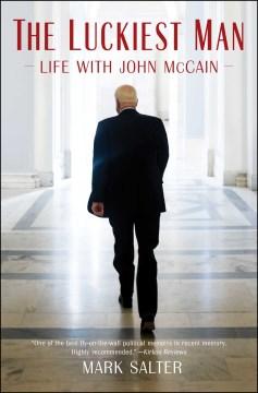 The luckiest man : life with John McCain / Mark Salter.