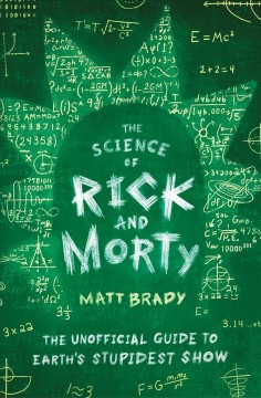 The science of Rick and Morty : the unofficial guide to Earth