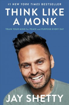 Think like a monk : train your mind for peace and purpose every day / Jay Shetty.