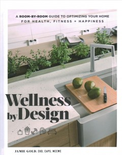 Wellness by design : a room-by-room guide to optimizing your home for health, fitness, and happiness / by Jamie Gold