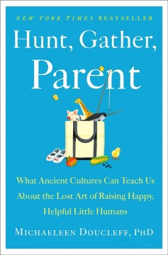 Hunt, gather, parent by Michaeleen Doucleff, PhD ; illustrations by Ella Trujillo.